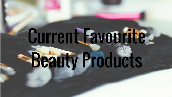 Current Favourite Beauty Products