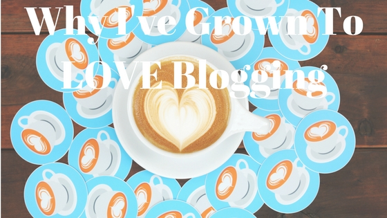 Why I've Grown To LOVE Blogging