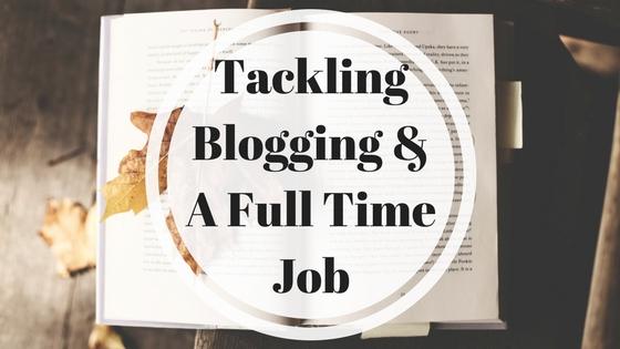 Tackling Blogging & A Full Time Job