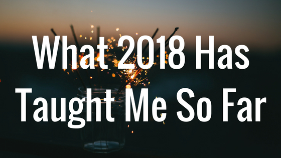 What 2018 Has Taught Me So Far