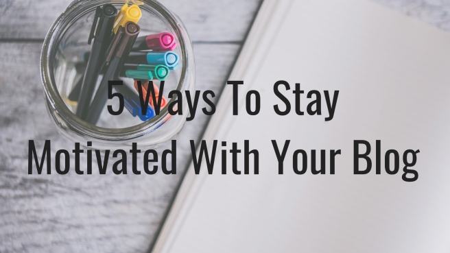 5 Ways To Stay Motivated With Your Blog.jpg
